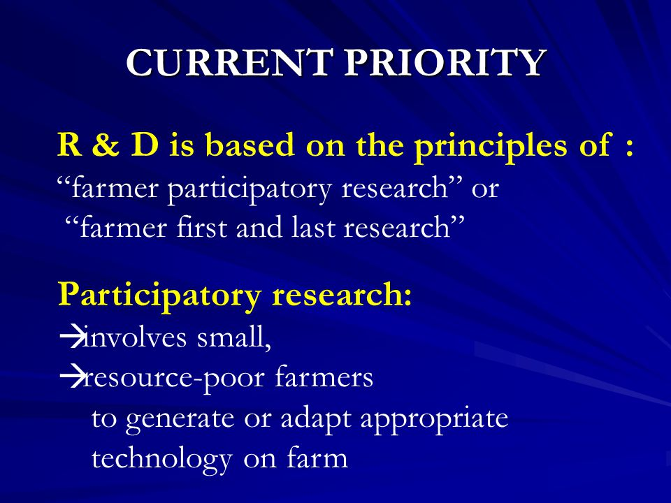CURRENT PRIORITY R & D is based on the principles of : farmer participatory research or farmer first and last research Participatory research:  involves small,  resource-poor farmers to generate or adapt appropriate technology on farm