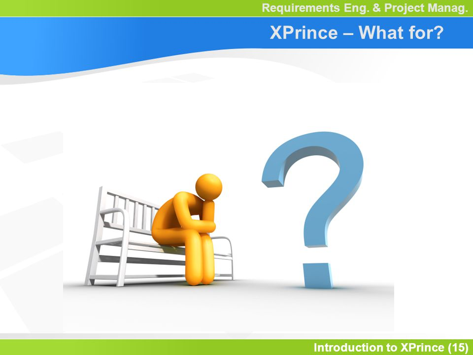 Introduction to XPrince (15) Requirements Eng. & Project Manag. XPrince – What for