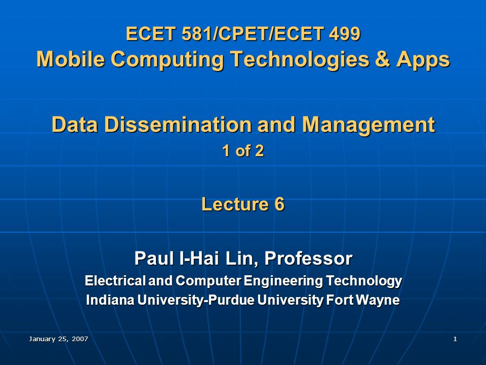 January 25, 20071 ECET 581/CPET/ECET 499 Mobile Computing Technologies & Apps Data Dissemination and Management 1 of 2 Lecture 6 Paul I-Hai Lin, Professor Electrical and Computer Engineering Technology Indiana University-Purdue University Fort Wayne