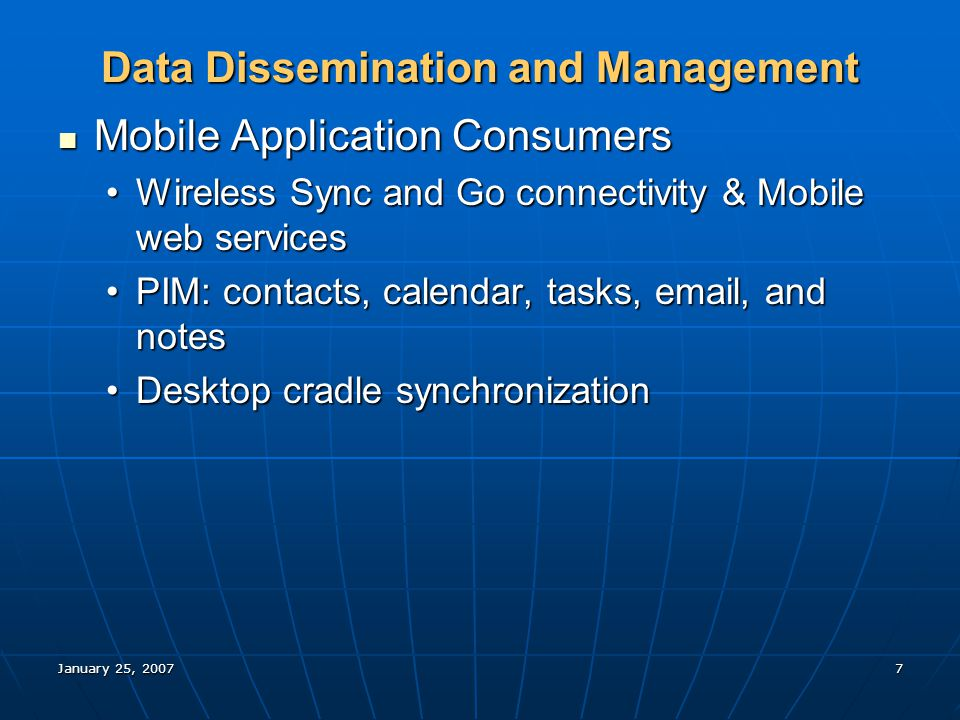 January 25, 20077 Data Dissemination and Management Mobile Application Consumers Mobile Application Consumers Wireless Sync and Go connectivity & Mobile web servicesWireless Sync and Go connectivity & Mobile web services PIM: contacts, calendar, tasks, email, and notesPIM: contacts, calendar, tasks, email, and notes Desktop cradle synchronizationDesktop cradle synchronization