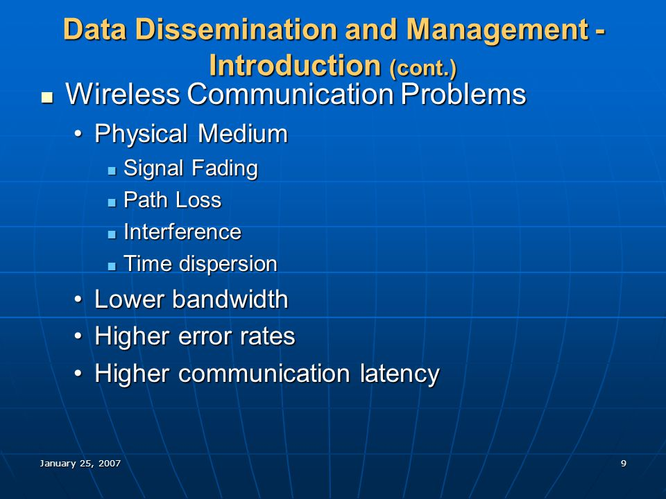 January 25, 20079 Data Dissemination and Management - Introduction (cont.) Wireless Communication Problems Wireless Communication Problems Physical MediumPhysical Medium Signal Fading Signal Fading Path Loss Path Loss Interference Interference Time dispersion Time dispersion Lower bandwidthLower bandwidth Higher error ratesHigher error rates Higher communication latencyHigher communication latency