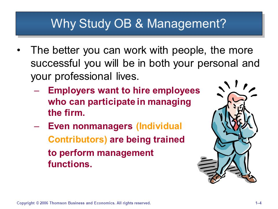 1–41–4Copyright © 2006 Thomson Business and Economics. All rights reserved. Why Study OB & Management? The better you can work with people, the more s