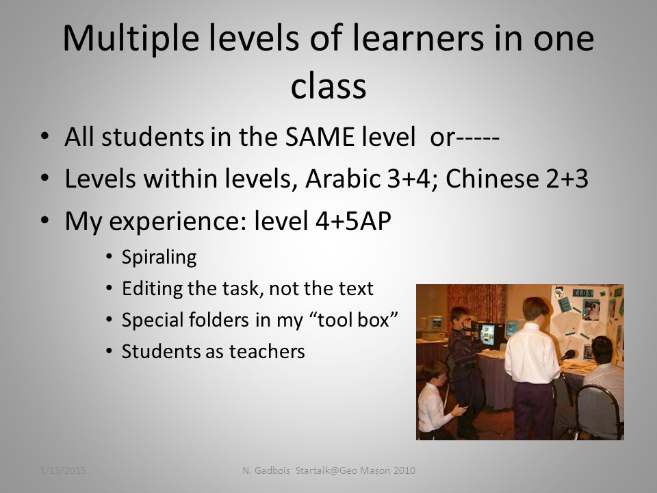 Multiple levels of learners in one class All students in the SAME level or----- Levels within levels, Arabic 3+4; Chinese 2+3 My experience: level 4+5AP Spiraling Editing the task, not the text Special folders in my tool box Students as teachers 1/15/2015N.