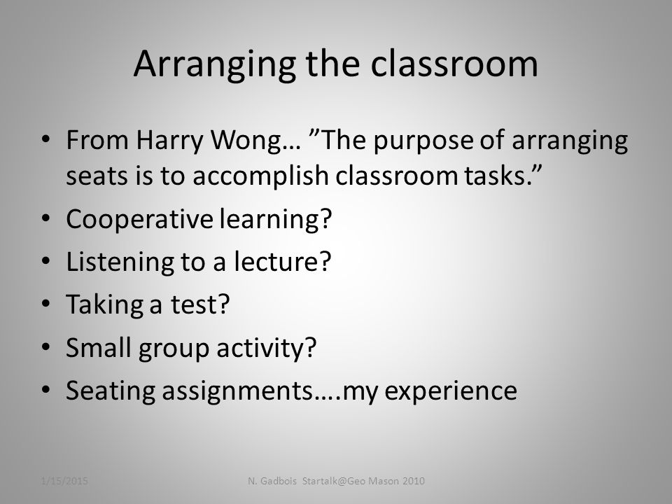 Arranging the classroom From Harry Wong… The purpose of arranging seats is to accomplish classroom tasks. Cooperative learning.