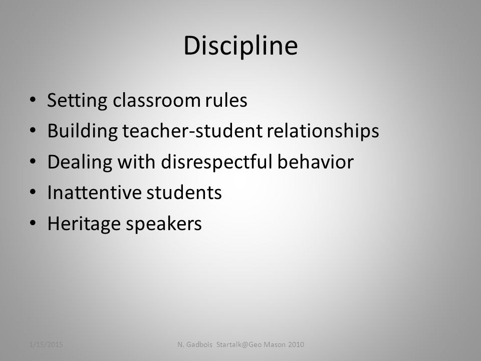 Discipline Setting classroom rules Building teacher-student relationships Dealing with disrespectful behavior Inattentive students Heritage speakers 1/15/2015N.