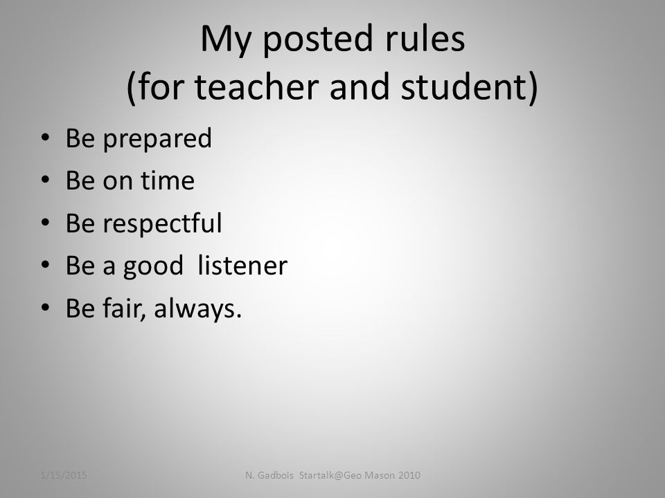 My posted rules (for teacher and student) Be prepared Be on time Be respectful Be a good listener Be fair, always.