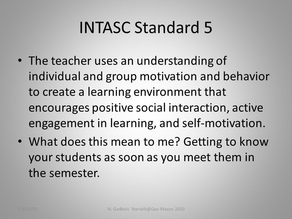 INTASC Standard 5 The teacher uses an understanding of individual and group motivation and behavior to create a learning environment that encourages positive social interaction, active engagement in learning, and self-motivation.