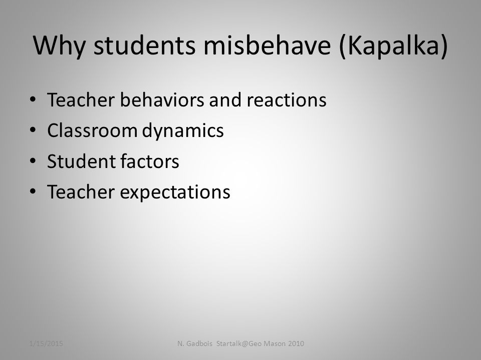 Why students misbehave (Kapalka) Teacher behaviors and reactions Classroom dynamics Student factors Teacher expectations 1/15/2015N.