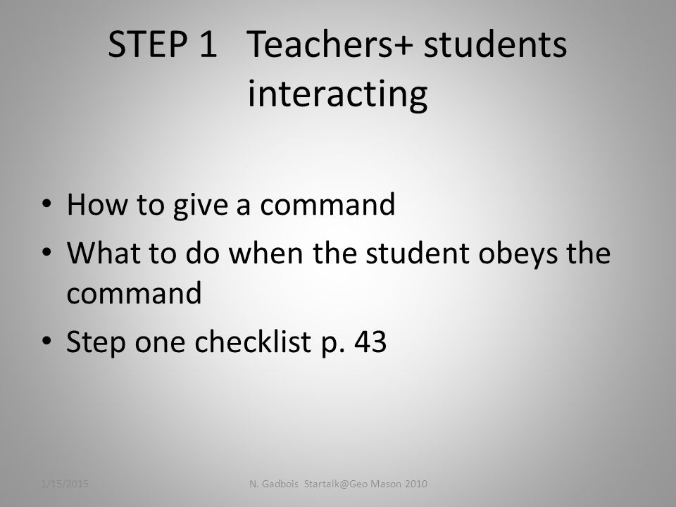 STEP 1 Teachers+ students interacting How to give a command What to do when the student obeys the command Step one checklist p.