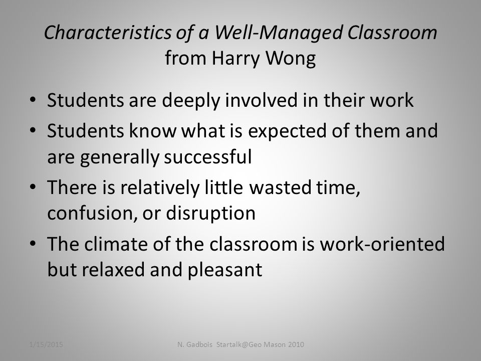 Characteristics of a Well-Managed Classroom from Harry Wong Students are deeply involved in their work Students know what is expected of them and are generally successful There is relatively little wasted time, confusion, or disruption The climate of the classroom is work-oriented but relaxed and pleasant 1/15/2015N.