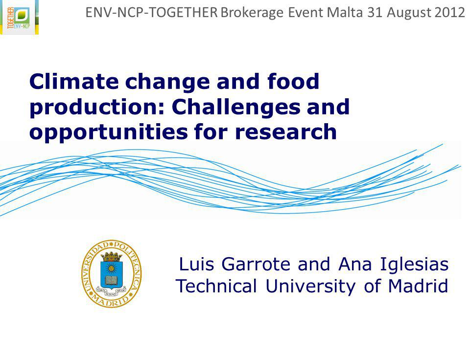 Climate change and food production: Challenges and opportunities for research Luis Garrote and Ana Iglesias Technical University of Madrid ENV-NCP-TOG