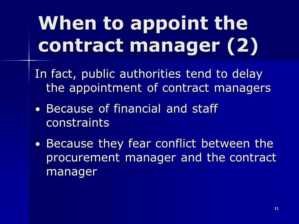 11 When to appoint the contract manager (2) In fact, public authorities tend to delay the appointment of contract managers Because of financial and staff constraints Because of financial and staff constraints Because they fear conflict between the procurement manager and the contract manager Because they fear conflict between the procurement manager and the contract manager