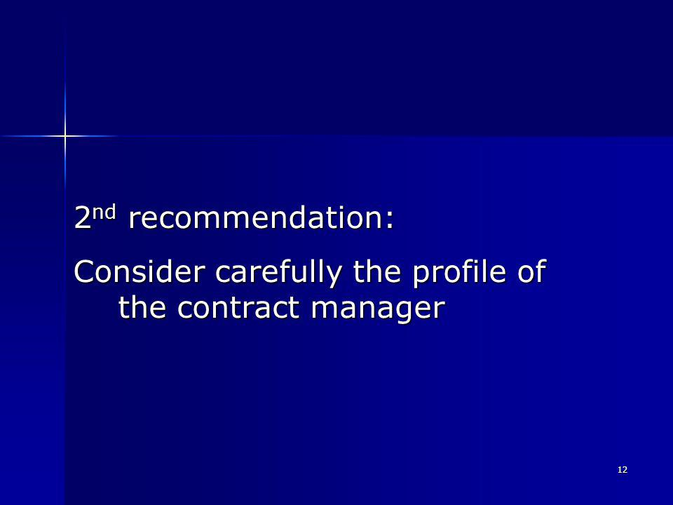 12 2 nd recommendation: Consider carefully the profile of the contract manager