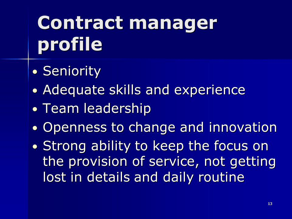 13 Contract manager profile Seniority Seniority Adequate skills and experience Adequate skills and experience Team leadership Team leadership Openness to change and innovation Openness to change and innovation Strong ability to keep the focus on the provision of service, not getting lost in details and daily routine Strong ability to keep the focus on the provision of service, not getting lost in details and daily routine