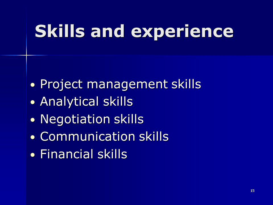15 Skills and experience Project management skills Project management skills Analytical skills Analytical skills Negotiation skills Negotiation skills Communication skills Communication skills Financial skills Financial skills