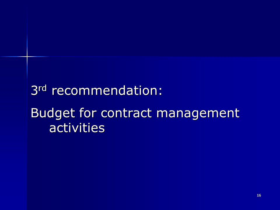 16 3 rd recommendation: Budget for contract management activities
