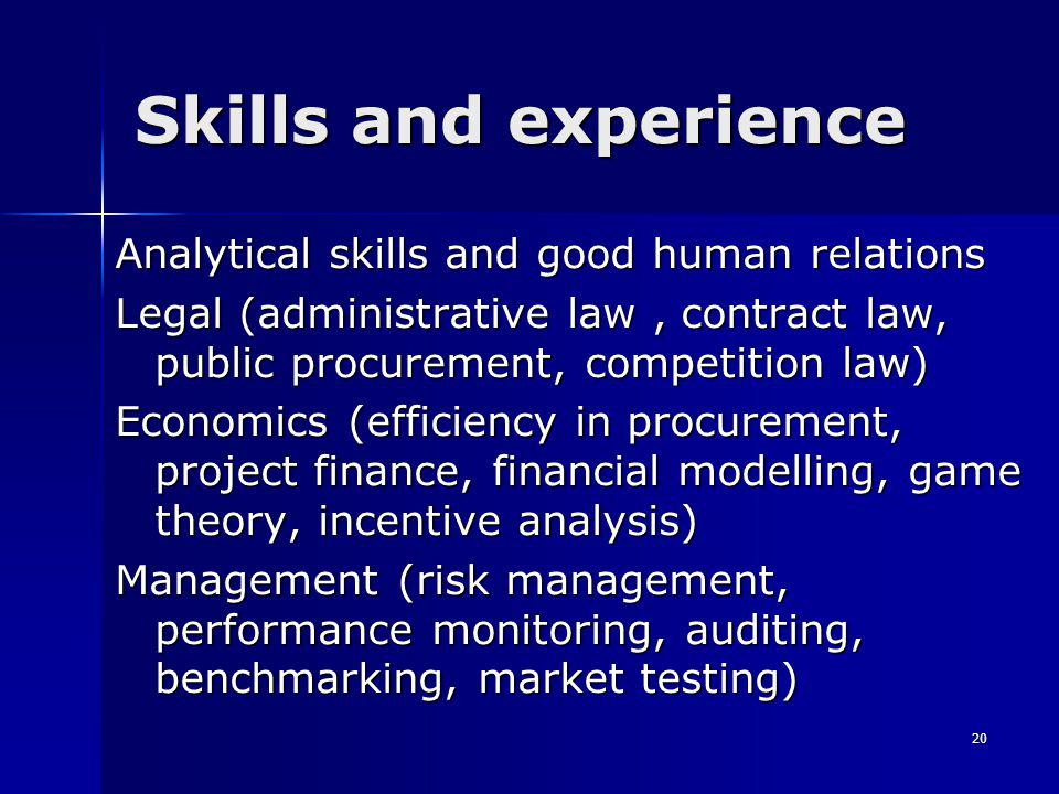 20 Skills and experience Analytical skills and good human relations Legal (administrative law, contract law, public procurement, competition law) Economics (efficiency in procurement, project finance, financial modelling, game theory, incentive analysis) Management (risk management, performance monitoring, auditing, benchmarking, market testing)