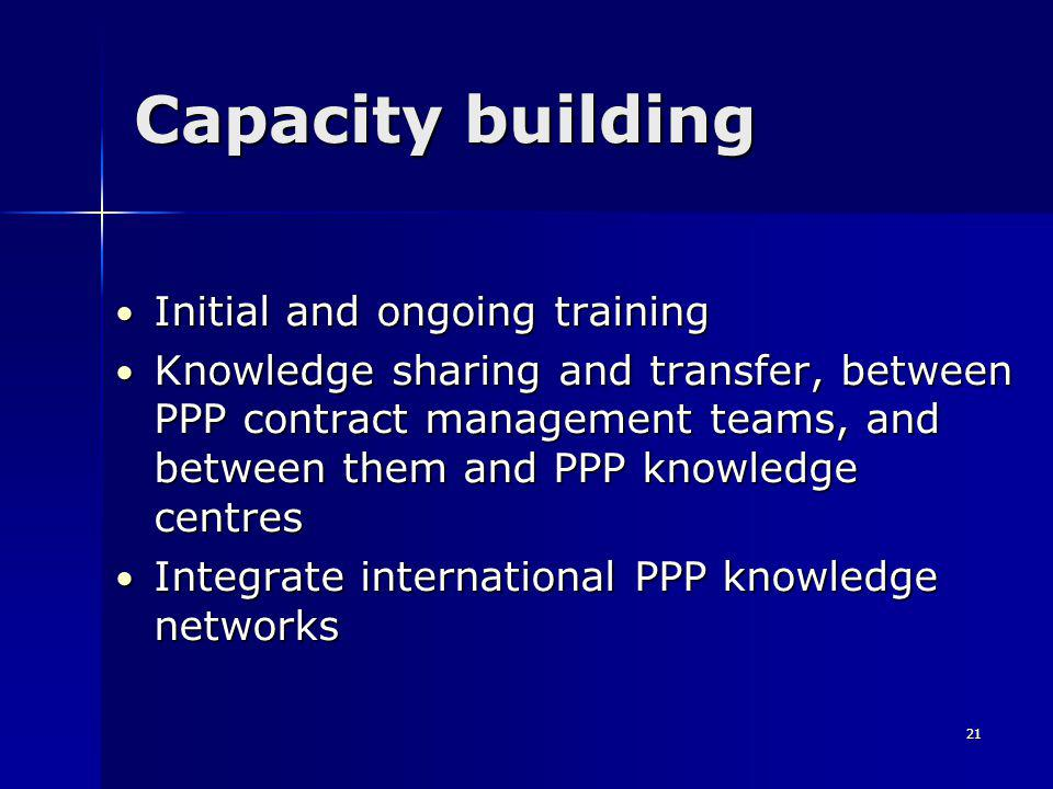 21 Capacity building Initial and ongoing training Initial and ongoing training Knowledge sharing and transfer, between PPP contract management teams, and between them and PPP knowledge centres Knowledge sharing and transfer, between PPP contract management teams, and between them and PPP knowledge centres Integrate international PPP knowledge networks Integrate international PPP knowledge networks