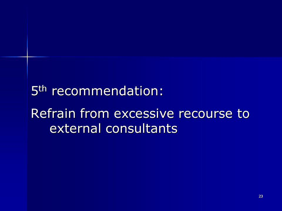 23 5 th recommendation: Refrain from excessive recourse to external consultants