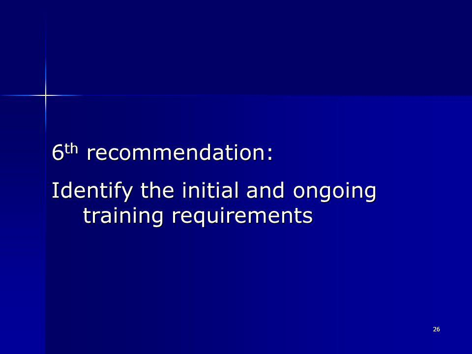 26 6 th recommendation: Identify the initial and ongoing training requirements