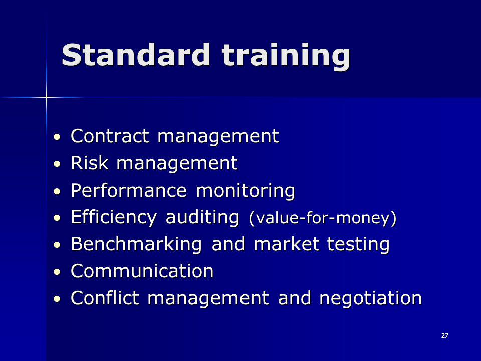 27 Standard training Contract management Contract management Risk management Risk management Performance monitoring Performance monitoring Efficiency auditing (value-for-money) Efficiency auditing (value-for-money) Benchmarking and market testing Benchmarking and market testing Communication Communication Conflict management and negotiation Conflict management and negotiation