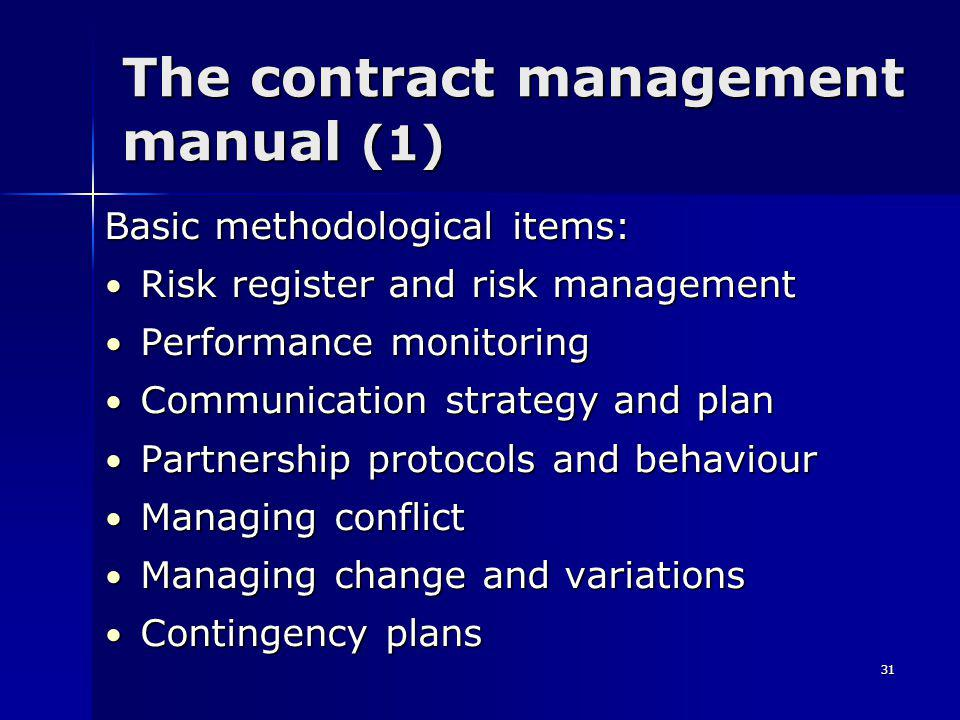 31 The contract management manual (1) Basic methodological items: Risk register and risk management Risk register and risk management Performance monitoring Performance monitoring Communication strategy and plan Communication strategy and plan Partnership protocols and behaviour Partnership protocols and behaviour Managing conflict Managing conflict Managing change and variations Managing change and variations Contingency plans Contingency plans