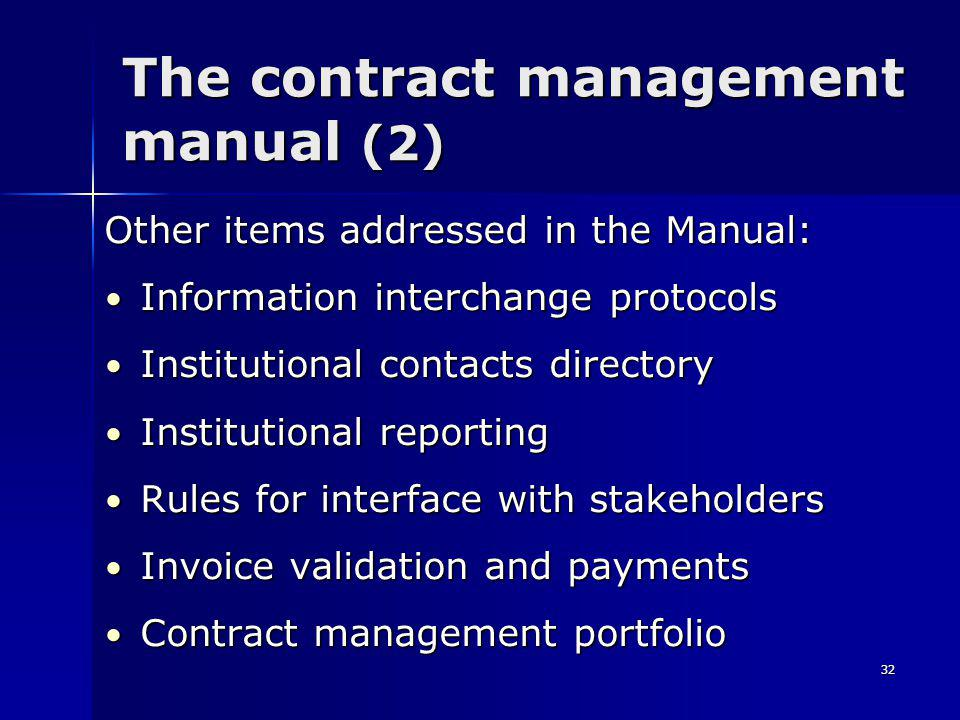 32 The contract management manual (2) Other items addressed in the Manual: Information interchange protocols Information interchange protocols Institutional contacts directory Institutional contacts directory Institutional reporting Institutional reporting Rules for interface with stakeholders Rules for interface with stakeholders Invoice validation and payments Invoice validation and payments Contract management portfolio Contract management portfolio