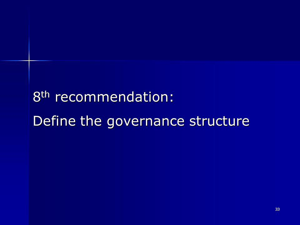 33 8 th recommendation: Define the governance structure