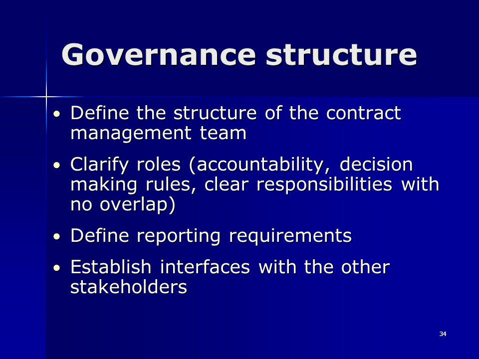 34 Governance structure Define the structure of the contract management team Define the structure of the contract management team Clarify roles (accountability, decision making rules, clear responsibilities with no overlap) Clarify roles (accountability, decision making rules, clear responsibilities with no overlap) Define reporting requirements Define reporting requirements Establish interfaces with the other stakeholders Establish interfaces with the other stakeholders