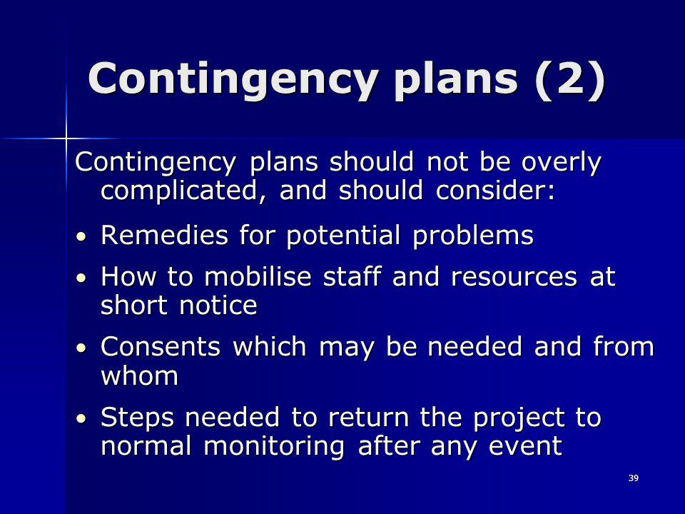 39 Contingency plans (2) Contingency plans should not be overly complicated, and should consider: Remedies for potential problems Remedies for potential problems How to mobilise staff and resources at short notice How to mobilise staff and resources at short notice Consents which may be needed and from whom Consents which may be needed and from whom Steps needed to return the project to normal monitoring after any event Steps needed to return the project to normal monitoring after any event