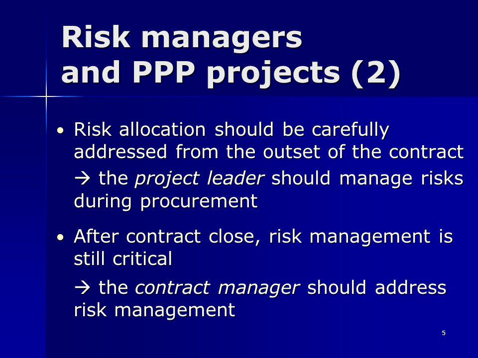 5 Risk managers and PPP projects (2) Risk allocation should be carefully addressed from the outset of the contract Risk allocation should be carefully addressed from the outset of the contract  the project leader should manage risks during procurement After contract close, risk management is still critical After contract close, risk management is still critical  the contract manager should address risk management