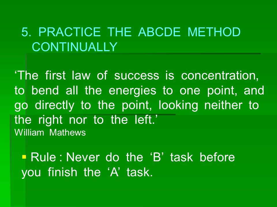 5. PRACTICE THE ABCDE METHOD CONTINUALLY 'The first law of success is concentration, to bend all the energies to one point, and go directly to the poi