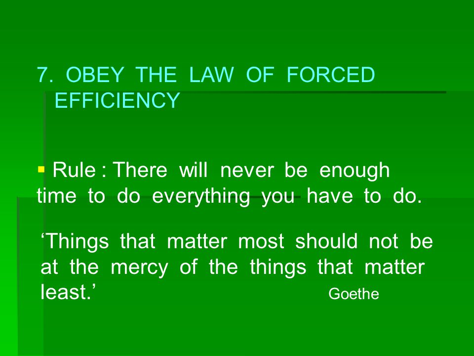 7. OBEY THE LAW OF FORCED EFFICIENCY  Rule : There will never be enough time to do everything you have to do. 'Things that matter most should not be