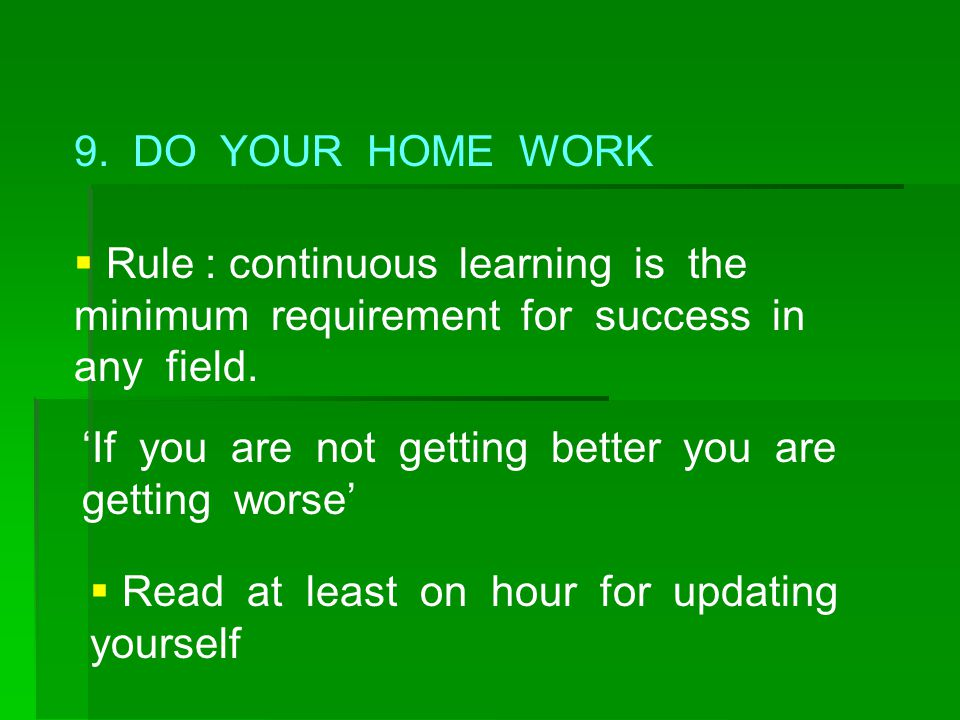 9. DO YOUR HOME WORK  Rule : continuous learning is the minimum requirement for success in any field. 'If you are not getting better you are getting