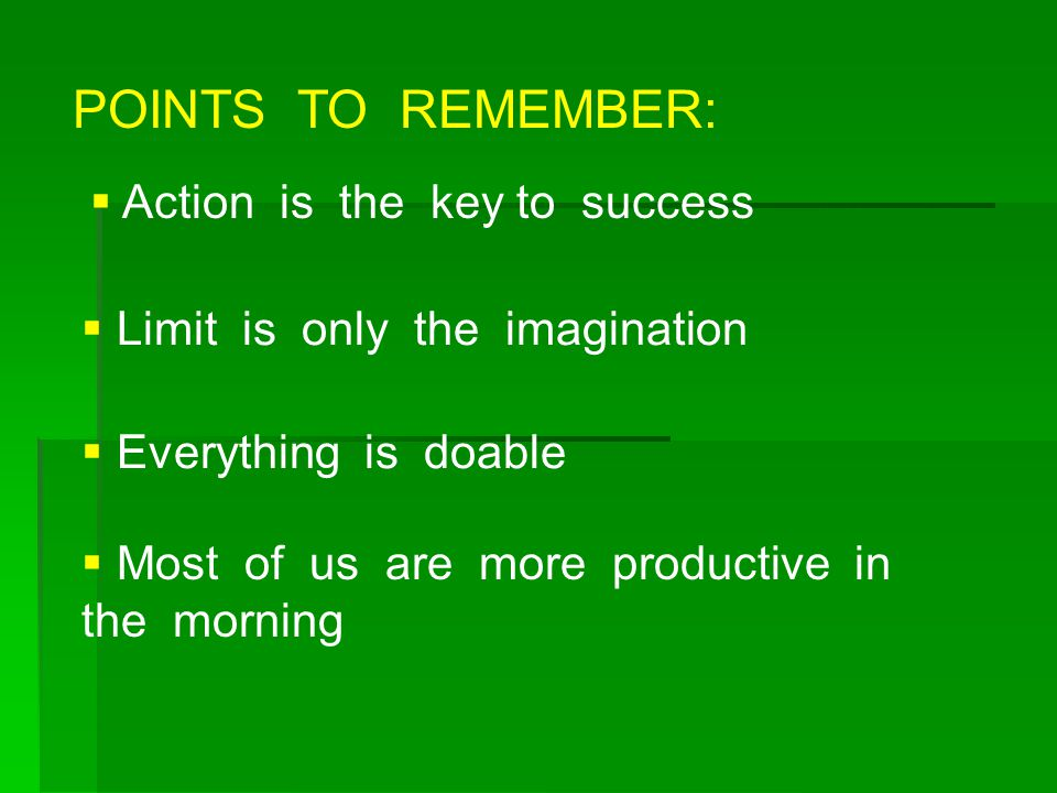  Action is the key to success  Limit is only the imagination  Everything is doable  Most of us are more productive in the morning POINTS TO REMEMB