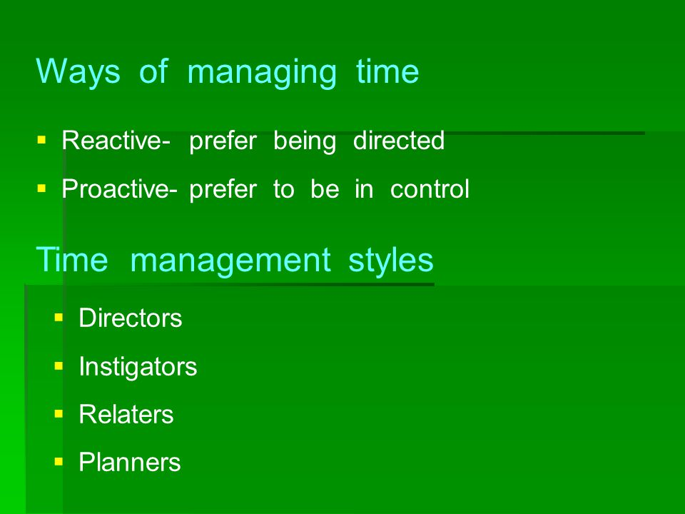Time management styles  Reactive- prefer being directed  Proactive- prefer to be in control Ways of managing time  Directors  Instigators  Relate