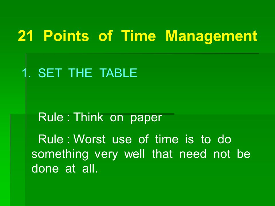 21 Points of Time Management 1. SET THE TABLE Rule : Think on paper Rule : Worst use of time is to do something very well that need not be done at all