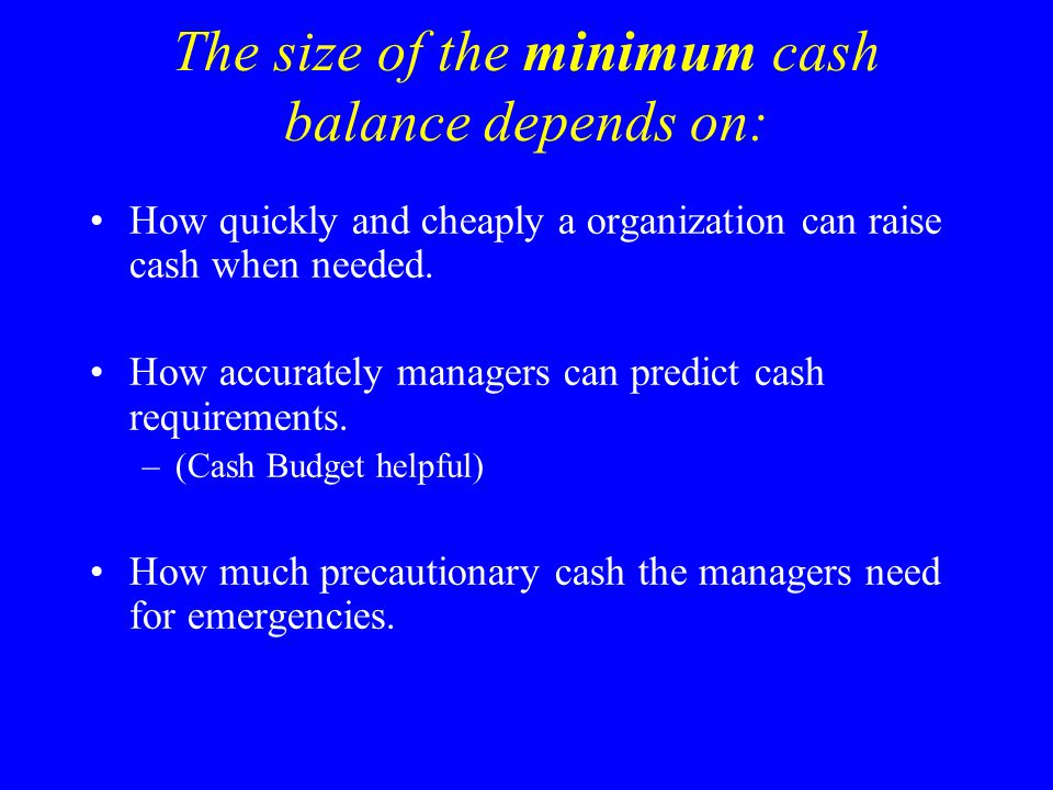 The size of the minimum cash balance depends on: How quickly and cheaply a organization can raise cash when needed. How accurately managers can predic