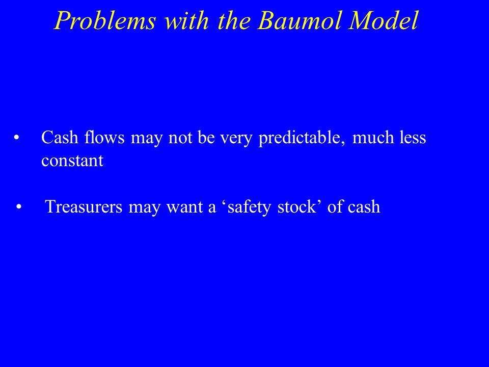 Problems with the Baumol Model Cash flows may not be very predictable, much less constant Treasurers may want a 'safety stock' of cash