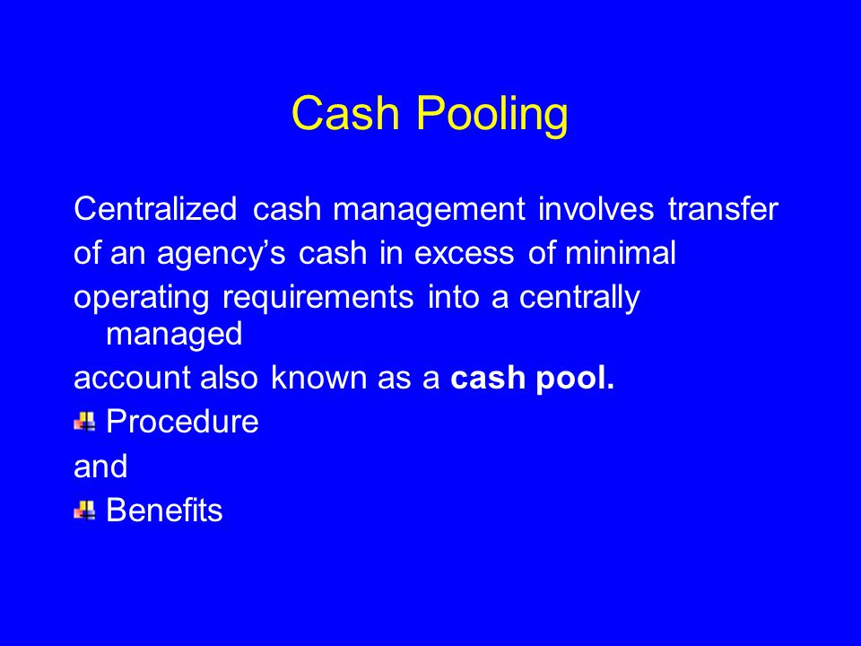 Cash Pooling Centralized cash management involves transfer of an agency's cash in excess of minimal operating requirements into a centrally managed account also known as a cash pool.