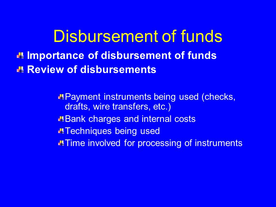 Disbursement of funds Importance of disbursement of funds Review of disbursements Payment instruments being used (checks, drafts, wire transfers, etc.) Bank charges and internal costs Techniques being used Time involved for processing of instruments
