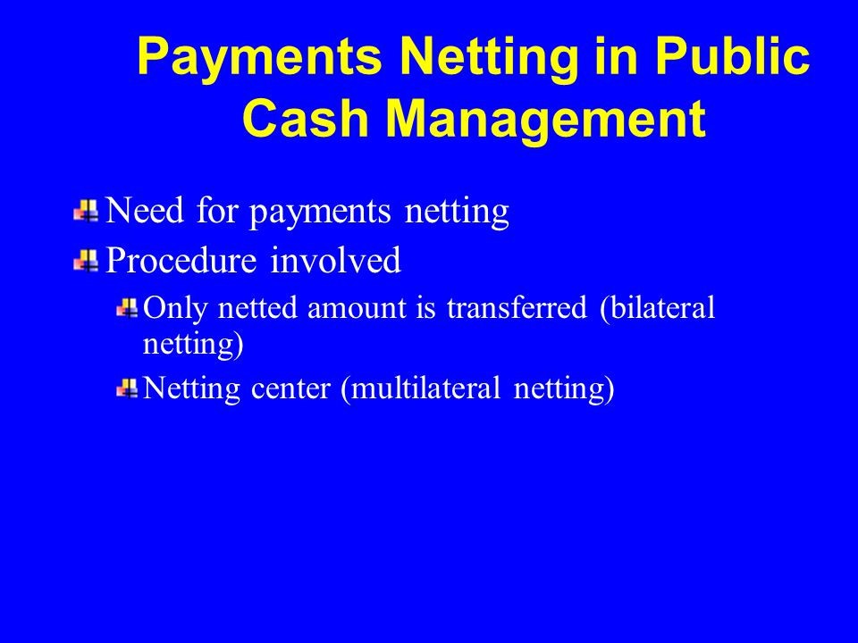 Payments Netting in Public Cash Management Need for payments netting Procedure involved Only netted amount is transferred (bilateral netting) Netting center (multilateral netting)