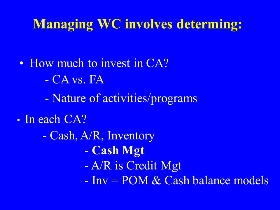 Managing WC involves determing: How much to invest in CA.