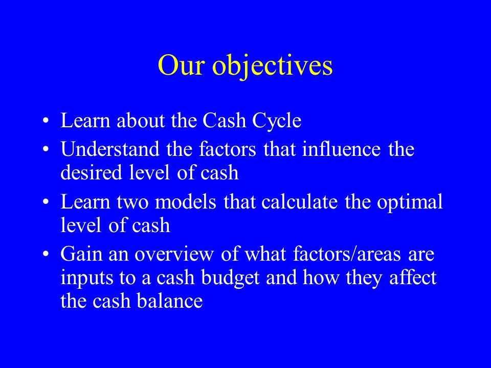 Our objectives Learn about the Cash Cycle Understand the factors that influence the desired level of cash Learn two models that calculate the optimal level of cash Gain an overview of what factors/areas are inputs to a cash budget and how they affect the cash balance