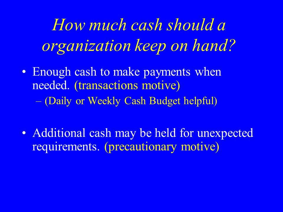 How much cash should a organization keep on hand? Enough cash to make payments when needed. (transactions motive) –(Daily or Weekly Cash Budget helpfu