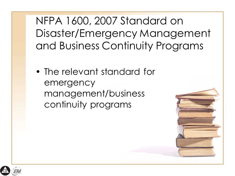 NFPA 1600, 2007 Standard on Disaster/Emergency Management and Business Continuity Programs The relevant standard for emergency management/business continuity programs