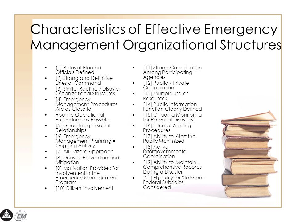 Characteristics of Effective Emergency Management Organizational Structures (1) Roles of Elected Officials Defined [2] Strong and Definitive Lines of Command [3] Similar Routine / Disaster Organizational Structures [4] Emergency Management Procedures Are as Close to Routine Operational Procedures as Possible [5] Good Interpersonal Relationships [6] Emergency Management Planning = Ongoing Activity [7] All Hazard Approach [8] Disaster Prevention and Mitigation [9] Motivation Provided for Involvement in the Emergency Management Program [10] Citizen Involvement [11] Strong Coordination Among Participating Agencies [12] Public / Private Cooperation [13] Multiple Use of Resources [14] Public Information Function Clearly Defined [15] Ongoing Monitoring for Potential Disasters [16] Internal Alerting Procedures [17] Ability to Alert the Public Maximized [18] Active Intergovernmental Coordination [19] Ability to Maintain Comprehensive Records During a Disaster [20] Eligibility for State and Federal Subsidies Considered