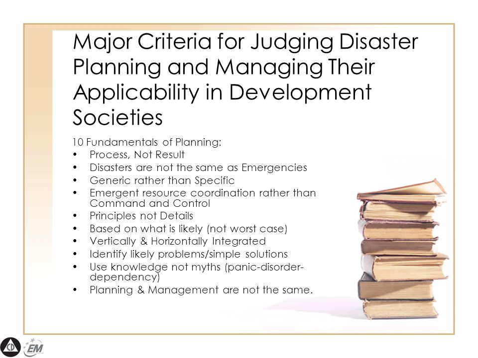 Major Criteria for Judging Disaster Planning and Managing Their Applicability in Development Societies 10 Fundamentals of Planning: Process, Not Result Disasters are not the same as Emergencies Generic rather than Specific Emergent resource coordination rather than Command and Control Principles not Details Based on what is likely (not worst case) Vertically & Horizontally Integrated Identify likely problems/simple solutions Use knowledge not myths (panic-disorder- dependency) Planning & Management are not the same.