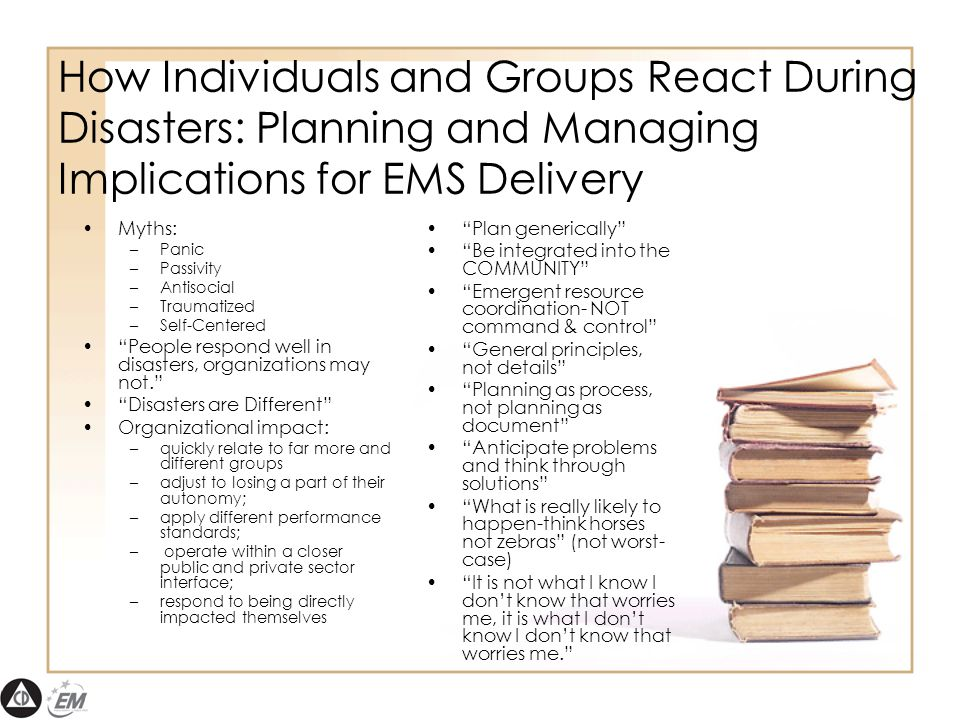 How Individuals and Groups React During Disasters: Planning and Managing Implications for EMS Delivery Myths: –Panic –Passivity –Antisocial –Traumatized –Self-Centered People respond well in disasters, organizations may not. Disasters are Different Organizational impact: –quickly relate to far more and different groups –adjust to losing a part of their autonomy; –apply different performance standards; – operate within a closer public and private sector interface; –respond to being directly impacted themselves Plan generically Be integrated into the COMMUNITY Emergent resource coordination- NOT command & control General principles, not details Planning as process, not planning as document Anticipate problems and think through solutions What is really likely to happen-think horses not zebras (not worst- case) It is not what I know I don't know that worries me, it is what I don't know I don't know that worries me.