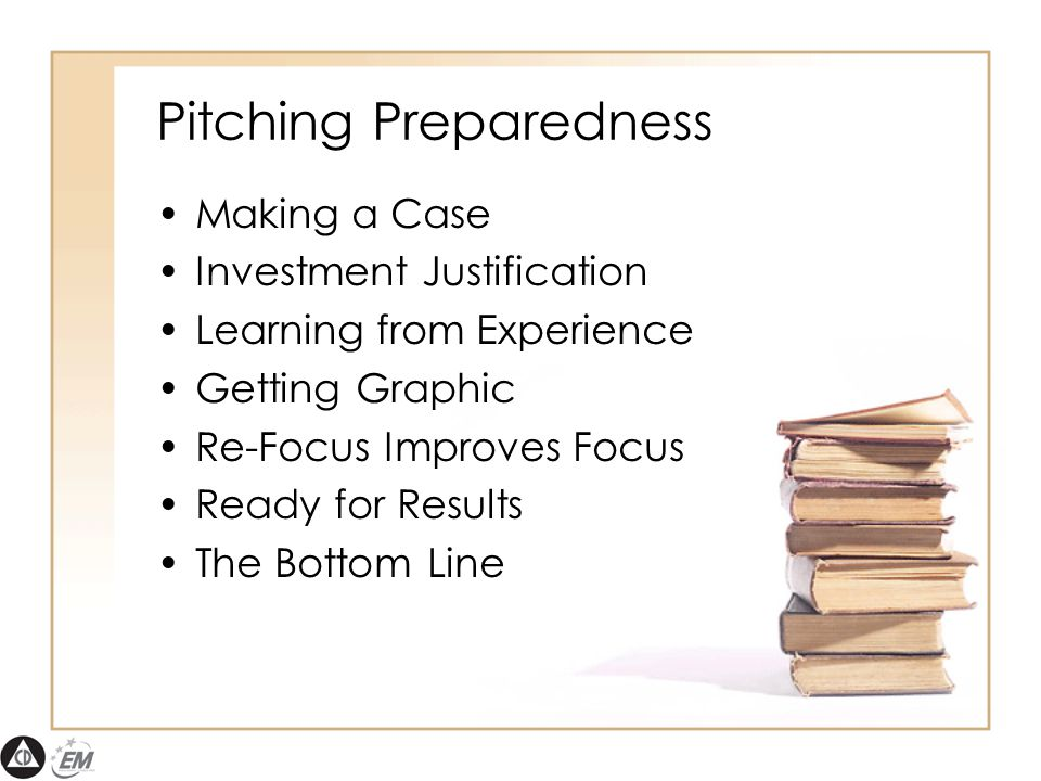Pitching Preparedness Making a Case Investment Justification Learning from Experience Getting Graphic Re-Focus Improves Focus Ready for Results The Bottom Line